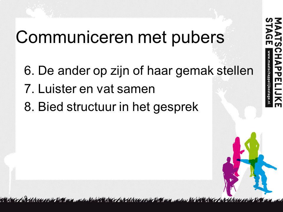 9 Communiceren met pubers 6. De ander op zijn of haar gemak stellen 7. Luister en vat samen 8. Bied structuur in het gesprek