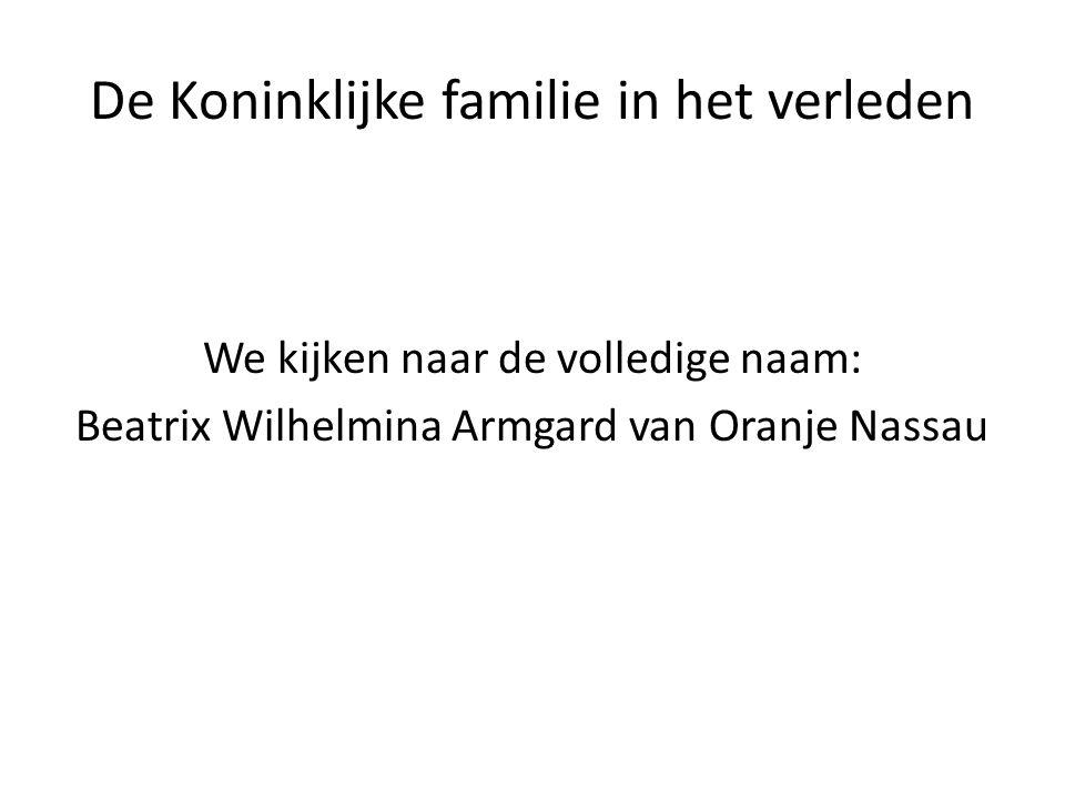 De Koninklijke familie in het verleden We kijken naar de volledige naam: Beatrix Wilhelmina Armgard van Oranje Nassau