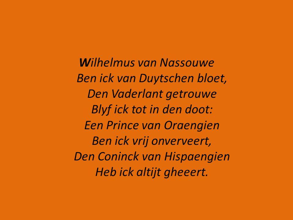 Wilhelmus van Nassouwe Ben ick van Duytschen bloet, Den Vaderlant getrouwe Blyf ick tot in den doot: Een Prince van Oraengien Ben ick vrij onverveert, Den Coninck van Hispaengien Heb ick altijt gheeert.