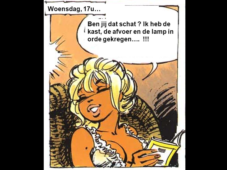 Woensdag, 17u… Ben jij dat schat Ik heb de kast, de afvoer en de lamp in orde gekregen…. !!!