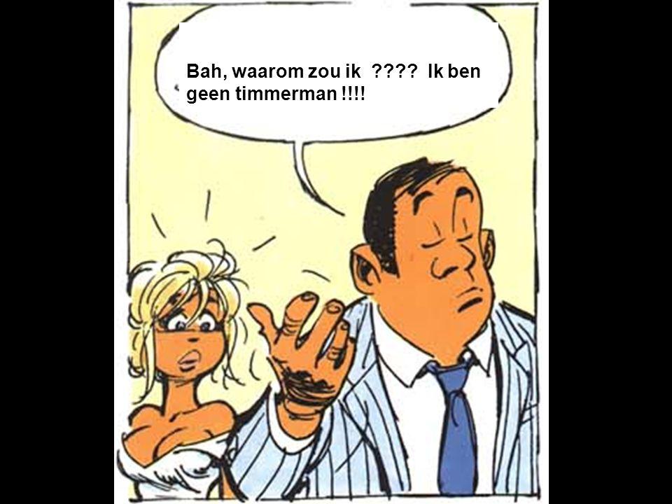 Bah, waarom zou ik Ik ben geen timmerman !!!!