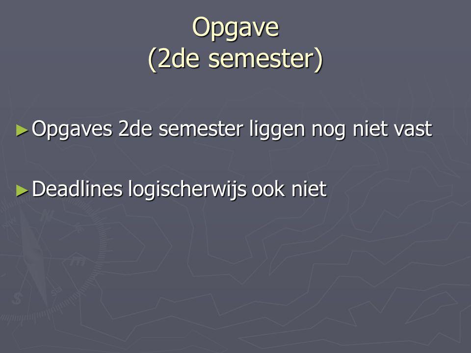 Opgave (2de semester) ► Opgaves 2de semester liggen nog niet vast ► Deadlines logischerwijs ook niet
