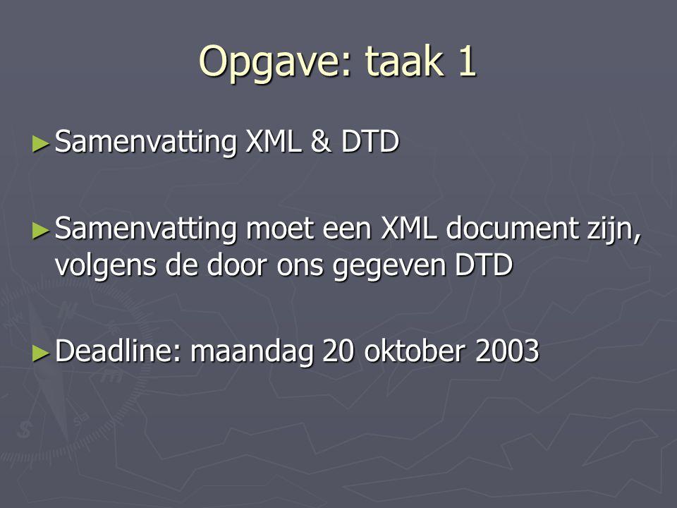 Opgave: taak 1 ► Samenvatting XML & DTD ► Samenvatting moet een XML document zijn, volgens de door ons gegeven DTD ► Deadline: maandag 20 oktober 2003