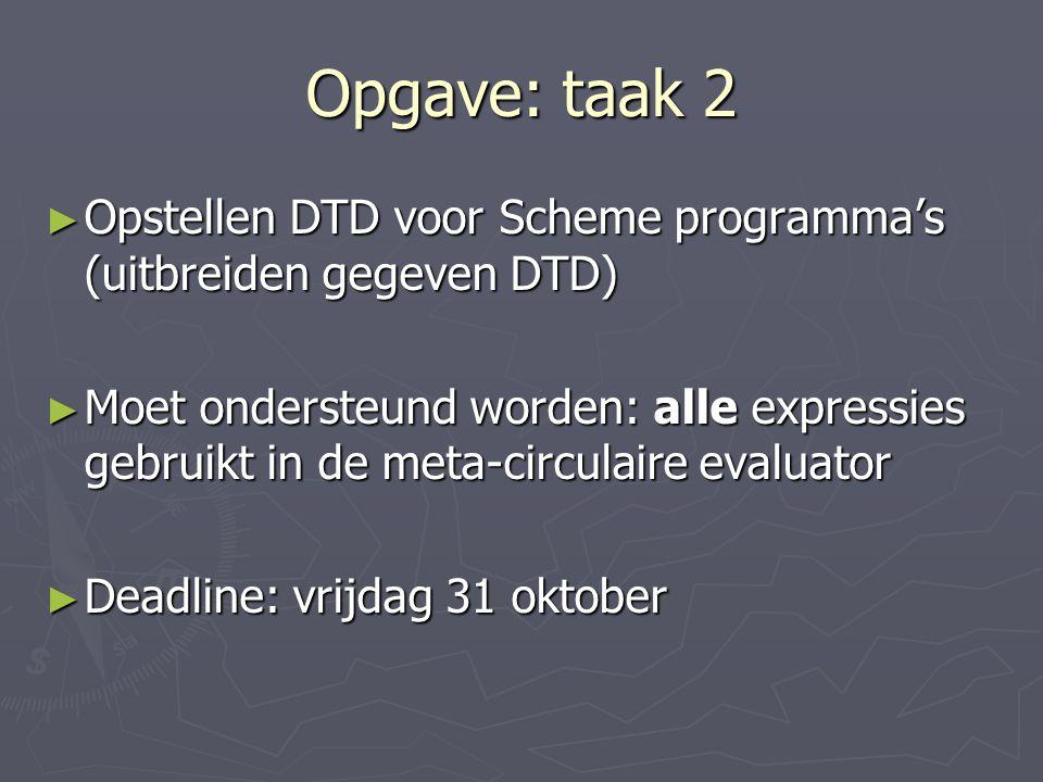 Opgave: taak 2 ► Opstellen DTD voor Scheme programma's (uitbreiden gegeven DTD) ► Moet ondersteund worden: alle expressies gebruikt in de meta-circulaire evaluator ► Deadline: vrijdag 31 oktober