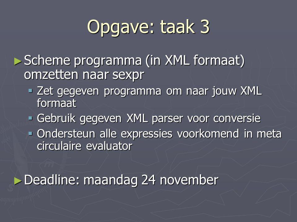 Opgave: taak 3 ► Scheme programma (in XML formaat) omzetten naar sexpr  Zet gegeven programma om naar jouw XML formaat  Gebruik gegeven XML parser voor conversie  Ondersteun alle expressies voorkomend in meta circulaire evaluator ► Deadline: maandag 24 november