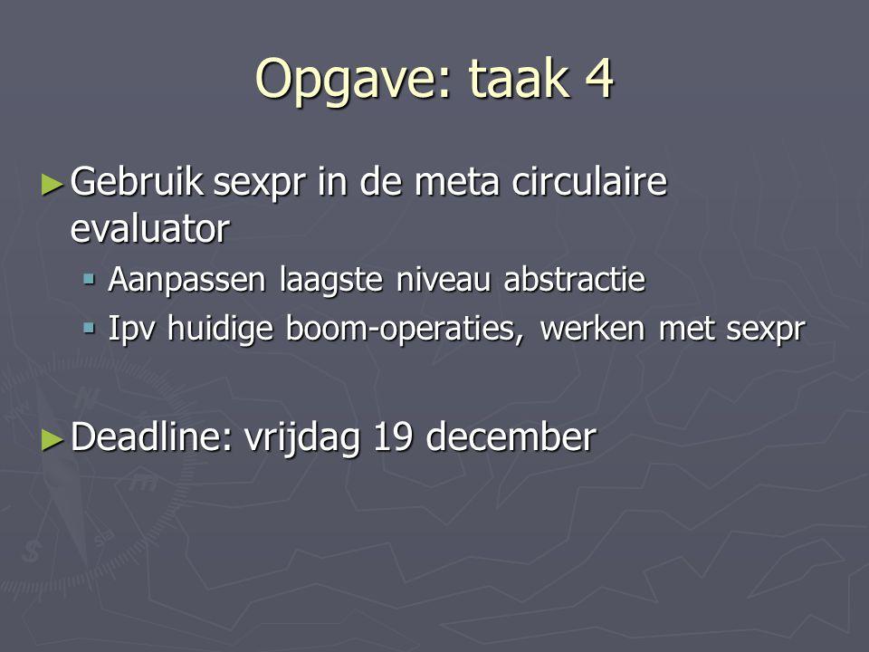 Opgave: taak 4 ► Gebruik sexpr in de meta circulaire evaluator  Aanpassen laagste niveau abstractie  Ipv huidige boom-operaties, werken met sexpr ► Deadline: vrijdag 19 december