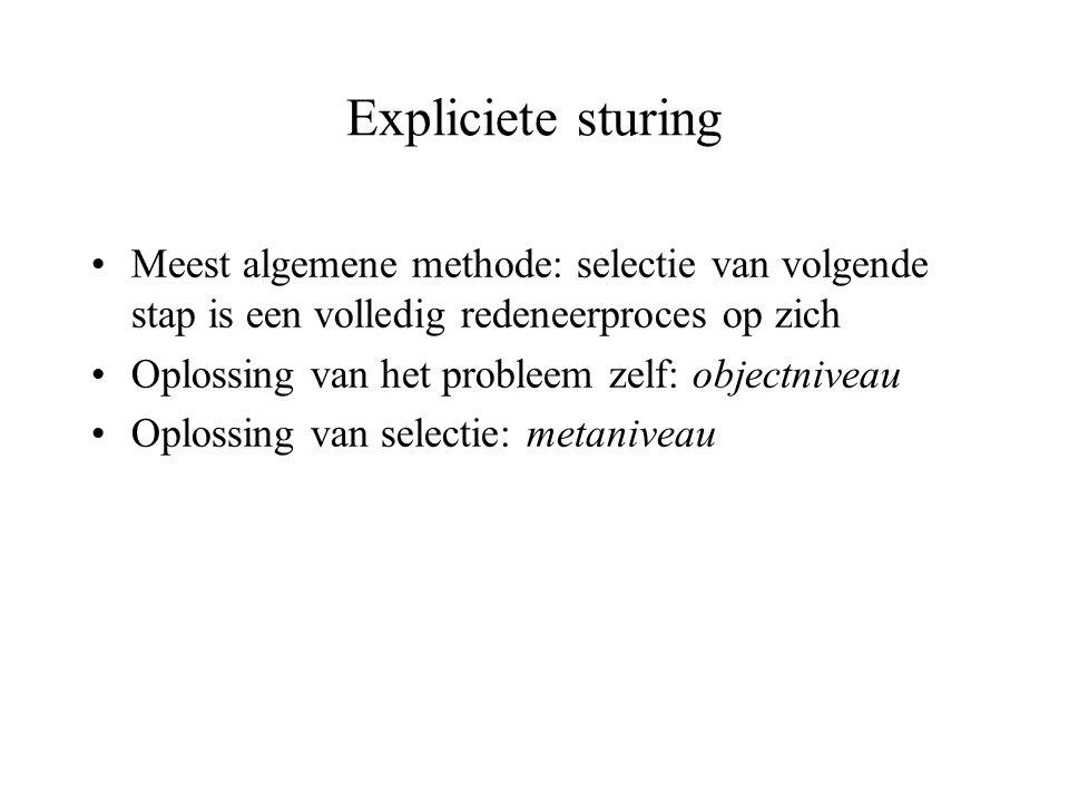 Expliciete sturing Meest algemene methode: selectie van volgende stap is een volledig redeneerproces op zich Oplossing van het probleem zelf: objectni