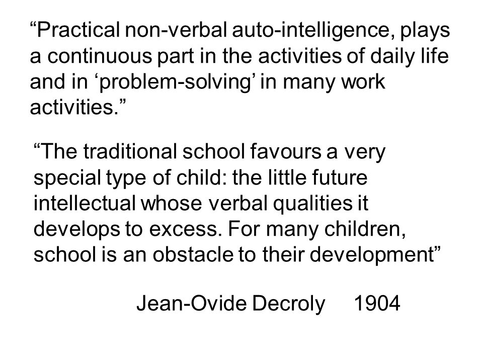 Practical non-verbal auto-intelligence, plays a continuous part in the activities of daily life and in 'problem-solving' in many work activities. The traditional school favours a very special type of child: the little future intellectual whose verbal qualities it develops to excess.
