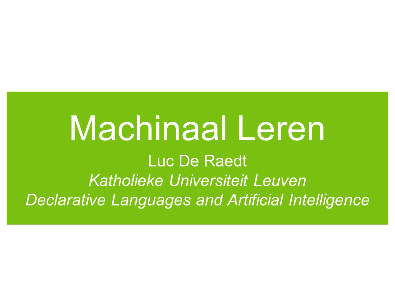 Machinaal Leren Luc De Raedt Katholieke Universiteit Leuven Declarative Languages and Artificial Intelligence