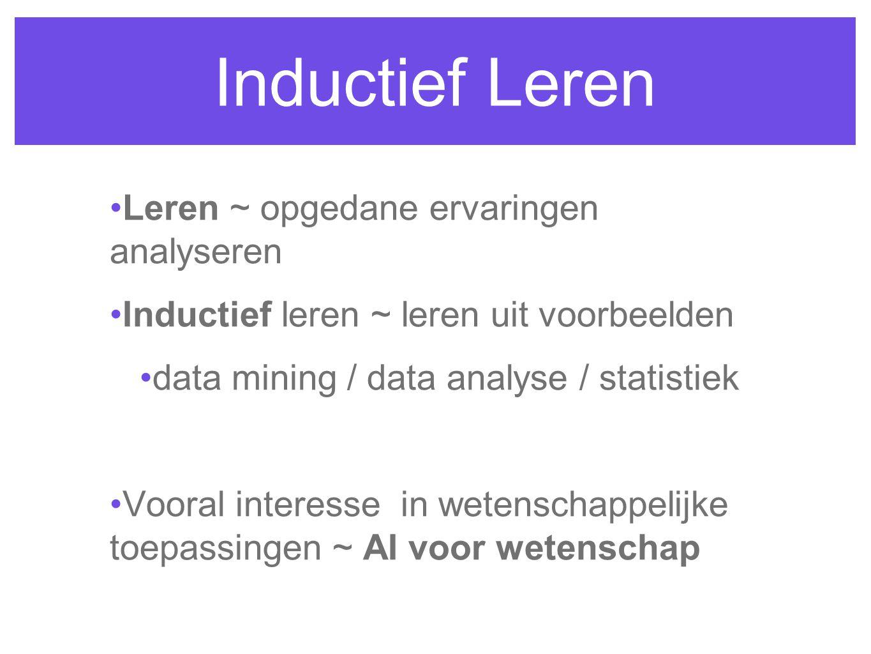 Inductief Leren Leren ~ opgedane ervaringen analyseren Inductief leren ~ leren uit voorbeelden data mining / data analyse / statistiek Vooral interesse in wetenschappelijke toepassingen ~ AI voor wetenschap