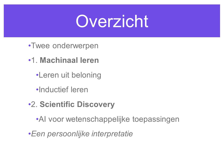 Overzicht Twee onderwerpen 1. Machinaal leren Leren uit beloning Inductief leren 2. Scientific Discovery AI voor wetenschappelijke toepassingen Een pe