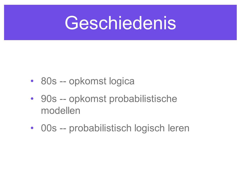 Geschiedenis 80s -- opkomst logica 90s -- opkomst probabilistische modellen 00s -- probabilistisch logisch leren