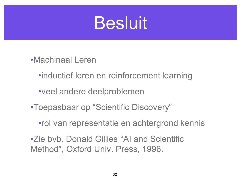"""32 Besluit Machinaal Leren inductief leren en reinforcement learning veel andere deelproblemen Toepasbaar op """"Scientific Discovery"""" rol van representa"""