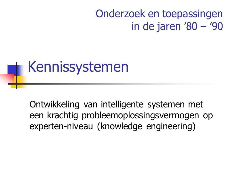 Kennissystemen Ontwikkeling van intelligente systemen met een krachtig probleemoplossingsvermogen op experten-niveau (knowledge engineering) Onderzoek en toepassingen in de jaren '80 – '90