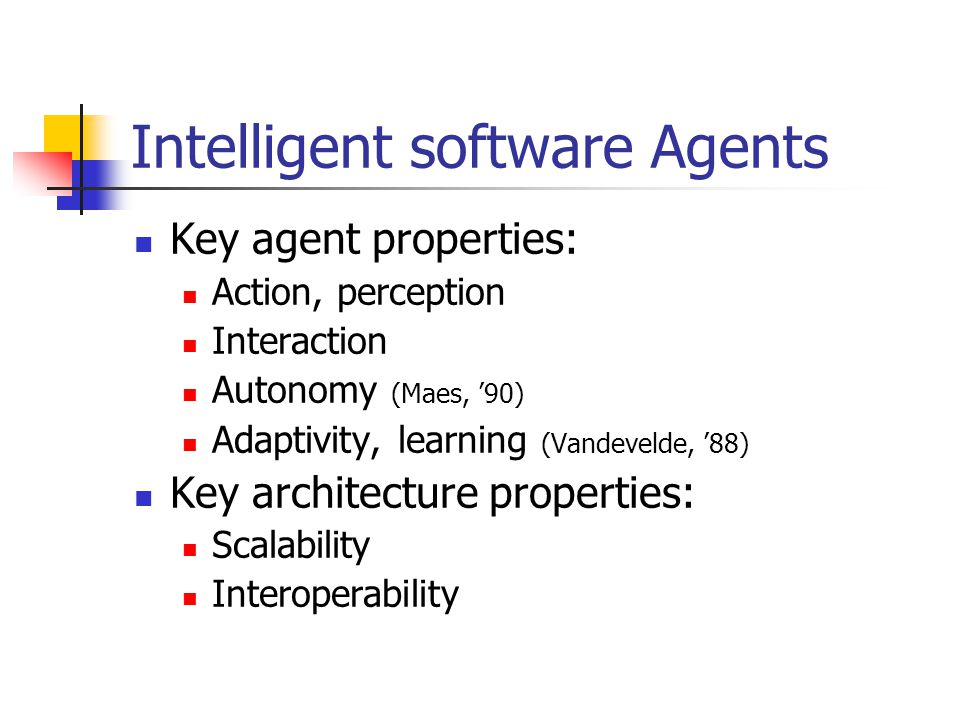 Intelligent software Agents Key agent properties: Action, perception Interaction Autonomy (Maes, '90) Adaptivity, learning (Vandevelde, '88) Key architecture properties: Scalability Interoperability