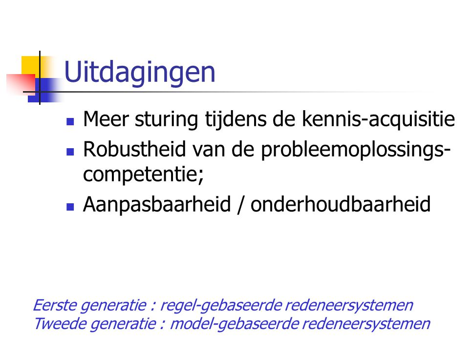 Uitdagingen Meer sturing tijdens de kennis-acquisitie Robustheid van de probleemoplossings- competentie; Aanpasbaarheid / onderhoudbaarheid Eerste generatie : regel-gebaseerde redeneersystemen Tweede generatie : model-gebaseerde redeneersystemen