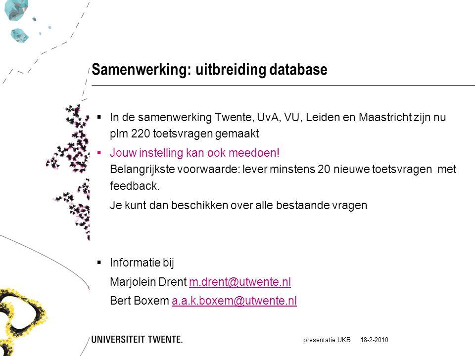 presentatie UKB 18-2-2010 Samenwerking: uitbreiding database  In de samenwerking Twente, UvA, VU, Leiden en Maastricht zijn nu plm 220 toetsvragen gemaakt  Jouw instelling kan ook meedoen.