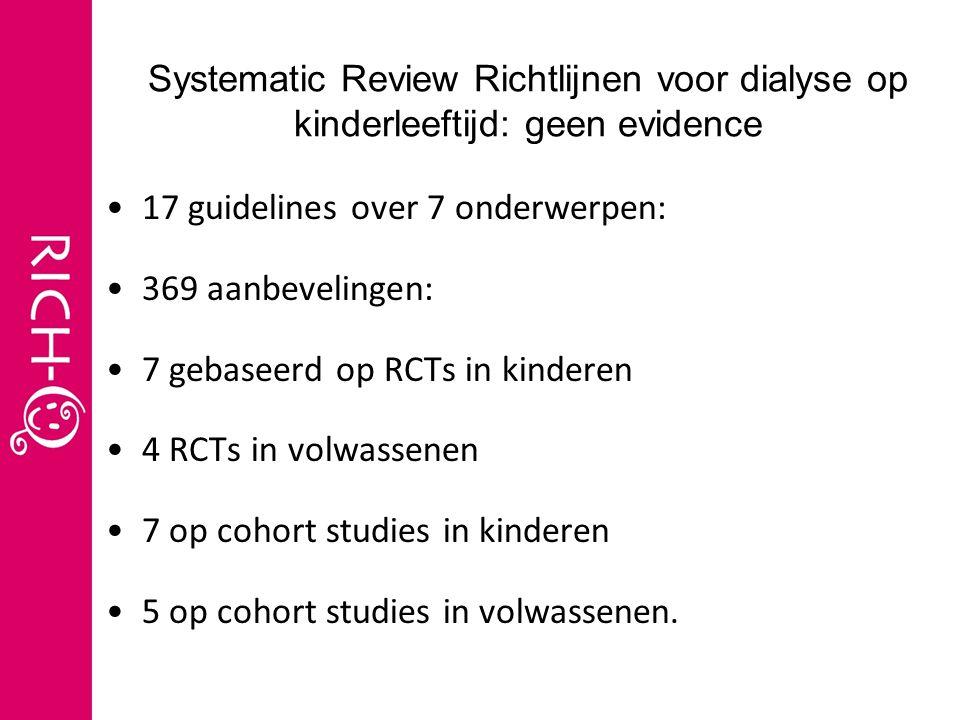 Systematic Review Richtlijnen voor dialyse op kinderleeftijd: geen evidence 17 guidelines over 7 onderwerpen: 369 aanbevelingen: 7 gebaseerd op RCTs in kinderen 4 RCTs in volwassenen 7 op cohort studies in kinderen 5 op cohort studies in volwassenen.