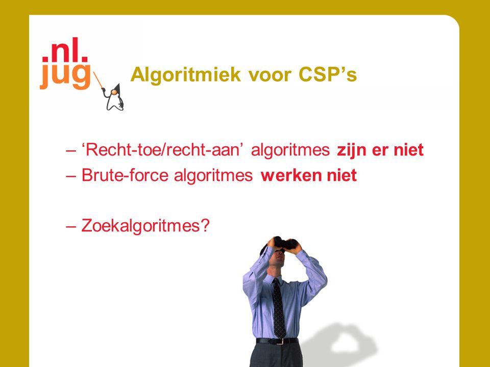 Algoritmiek voor CSP's –'Recht-toe/recht-aan' algoritmes zijn er niet –Brute-force algoritmes werken niet –Zoekalgoritmes?