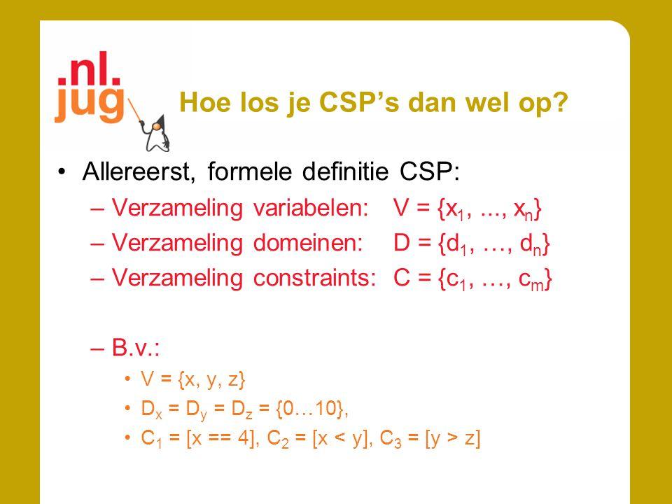 Hoe los je CSP's dan wel op? Allereerst, formele definitie CSP: –Verzameling variabelen:V = {x 1,..., x n } –Verzameling domeinen: D = {d 1, …, d n }
