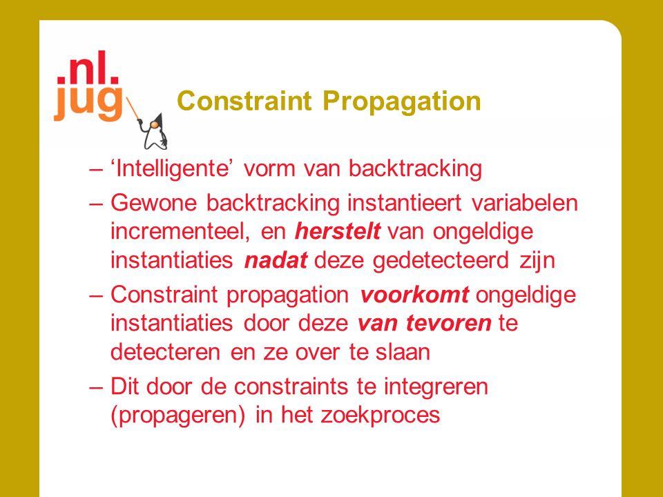 Constraint Propagation –'Intelligente' vorm van backtracking –Gewone backtracking instantieert variabelen incrementeel, en herstelt van ongeldige instantiaties nadat deze gedetecteerd zijn –Constraint propagation voorkomt ongeldige instantiaties door deze van tevoren te detecteren en ze over te slaan –Dit door de constraints te integreren (propageren) in het zoekproces