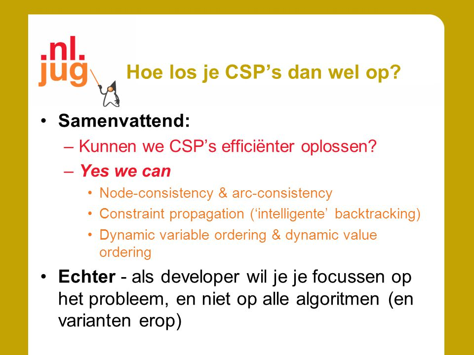 Hoe los je CSP's dan wel op? Samenvattend: –Kunnen we CSP's efficiënter oplossen? –Yes we can Node-consistency & arc-consistency Constraint propagatio