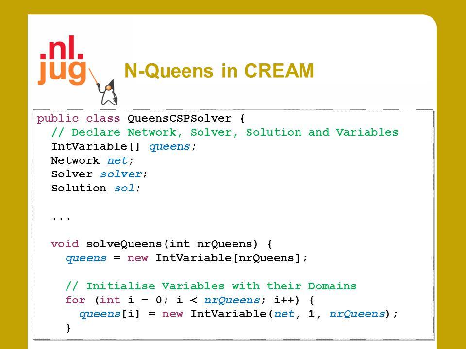 N-Queens in CREAM public class QueensCSPSolver { // Declare Network, Solver, Solution and Variables IntVariable[] queens; Network net; Solver solver;