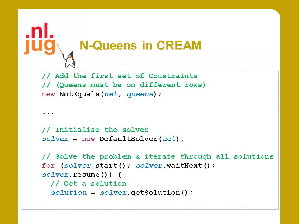 N-Queens in CREAM // Add the first set of Constraints // (Queens must be on different rows) new NotEquals(net, queens);...