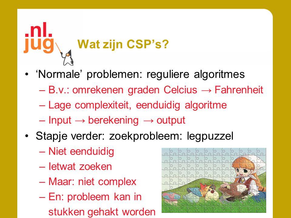 Wat zijn CSP's? 'Normale' problemen: reguliere algoritmes –B.v.: omrekenen graden Celcius → Fahrenheit –Lage complexiteit, eenduidig algoritme –Input