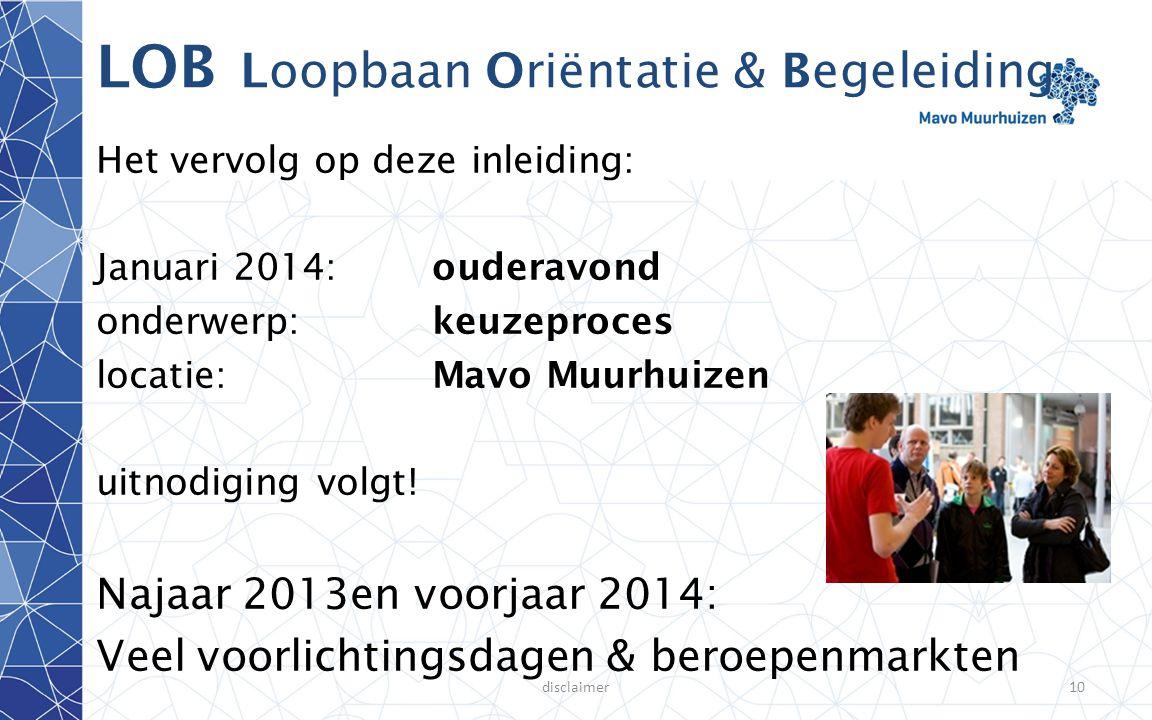 disclaimer10 LOB Loopbaan Oriëntatie & Begeleiding Het vervolg op deze inleiding: Januari 2014:ouderavond onderwerp: keuzeproces locatie:Mavo Muurhuiz