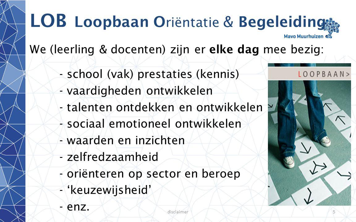 disclaimer5 LOB Loopbaan O riëntatie & Begeleiding We (leerling & docenten) zijn er elke dag mee bezig: - school (vak) prestaties (kennis) - vaardighe