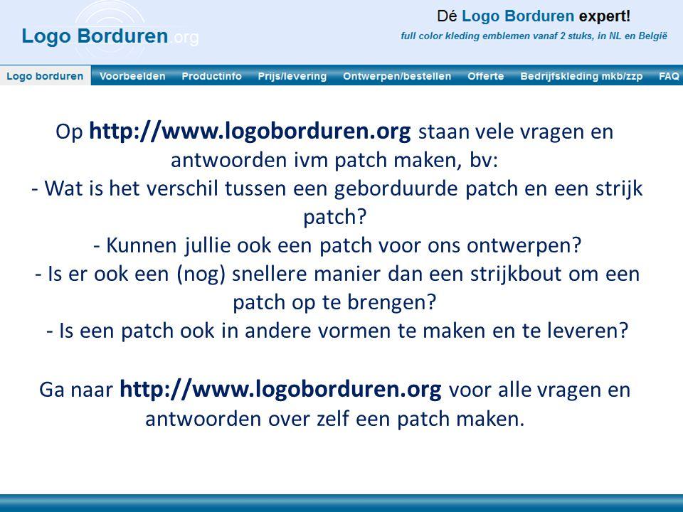 Op http://www.logoborduren.org staan vele vragen en antwoorden ivm patch maken, bv: - Wat is het verschil tussen een geborduurde patch en een strijk p