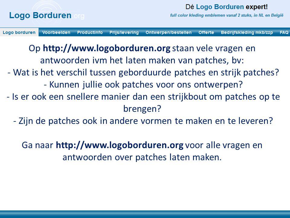 Op http://www.logoborduren.org staan vele vragen en antwoorden ivm het laten maken van patches, bv: - Wat is het verschil tussen geborduurde patches e