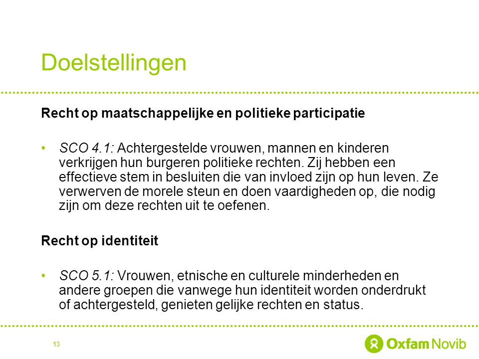 13 Doelstellingen Recht op maatschappelijke en politieke participatie SCO 4.1: Achtergestelde vrouwen, mannen en kinderen verkrijgen hun burgeren politieke rechten.