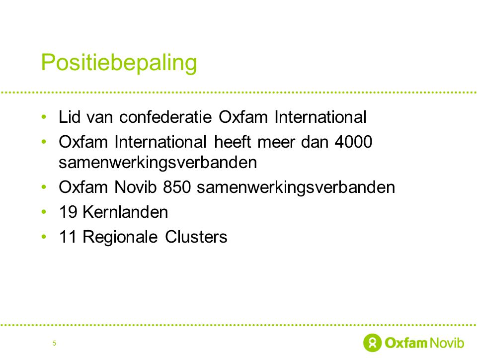 5 Positiebepaling Lid van confederatie Oxfam International Oxfam International heeft meer dan 4000 samenwerkingsverbanden Oxfam Novib 850 samenwerking