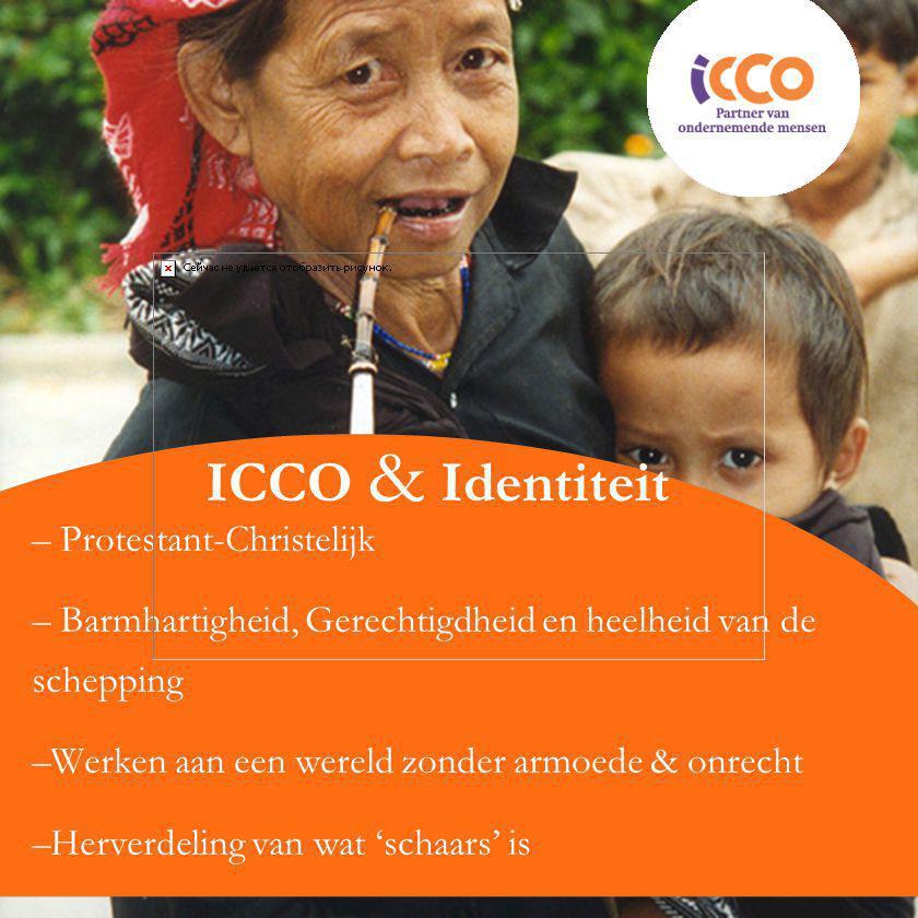 ICCO & Identiteit – Protestant-Christelijk – Barmhartigheid, Gerechtigdheid en heelheid van de schepping –Werken aan een wereld zonder armoede & onrecht –Herverdeling van wat 'schaars' is
