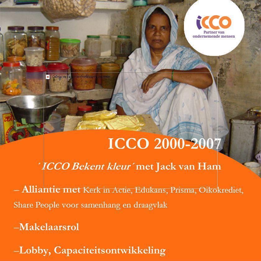 ICCO 2000-2007 ´ICCO Bekent kleur´ met Jack van Ham – Alliantie met Kerk in Actie, Edukans, Prisma, Oikokrediet, Share People voor samenhang en draagvlak –Makelaarsrol –Lobby, Capaciteitsontwikkeling