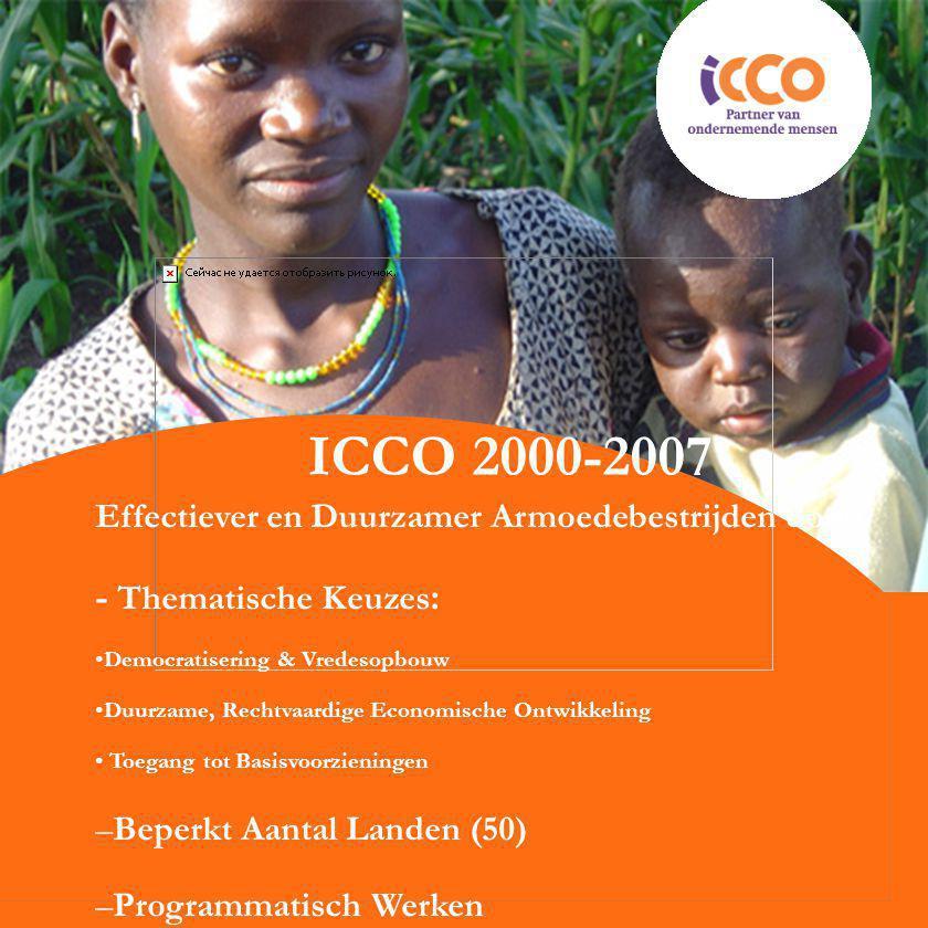 ICCO 2000-2007 Effectiever en Duurzamer Armoedebestrijden door: - Thematische Keuzes : Democratisering & Vredesopbouw Duurzame, Rechtvaardige Economische Ontwikkeling Toegang tot Basisvoorzieningen –Beperkt Aantal Landen (50) –Programmatisch Werken