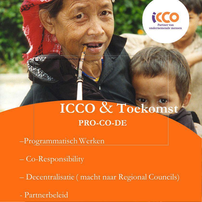 ICCO & Toekomst PRO-CO-DE –Programmatisch Werken – Co-Responsibility – Decentralisatie ( macht naar Regional Councils) - Partnerbeleid