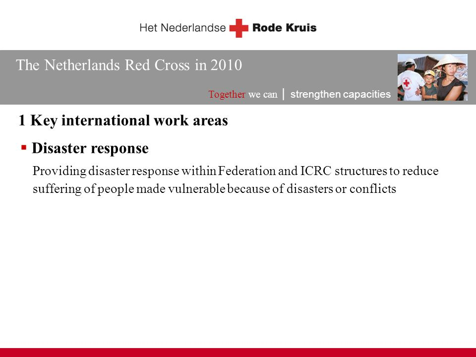 The Netherlands Red Cross in 2010 Together we can │ strengthen capacities 1 Key international work areas  Disaster response Providing disaster response within Federation and ICRC structures to reduce suffering of people made vulnerable because of disasters or conflicts