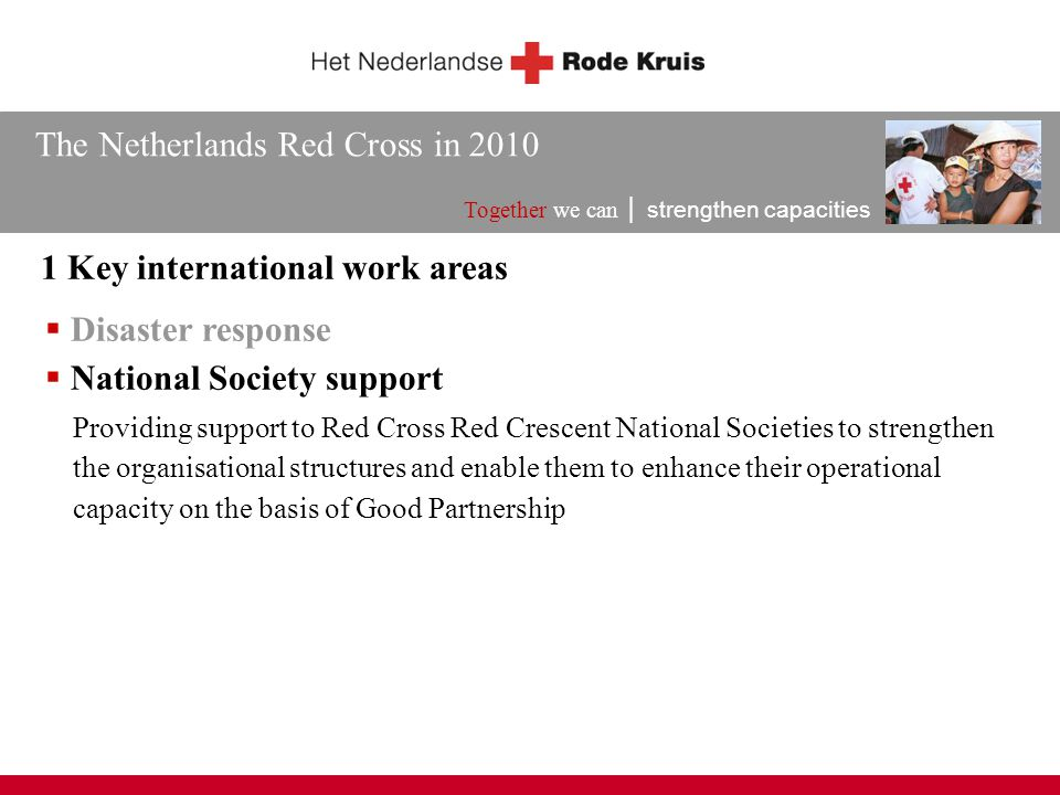 The Netherlands Red Cross in 2010 Together we can │ strengthen capacities 1 Key international work areas  Disaster response Providing support to Red Cross Red Crescent National Societies to strengthen the organisational structures and enable them to enhance their operational capacity on the basis of Good Partnership  National Society support