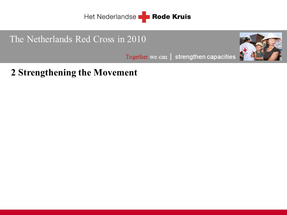 The Netherlands Red Cross in 2010 Together we can │ strengthen capacities 2 Strengthening the Movement