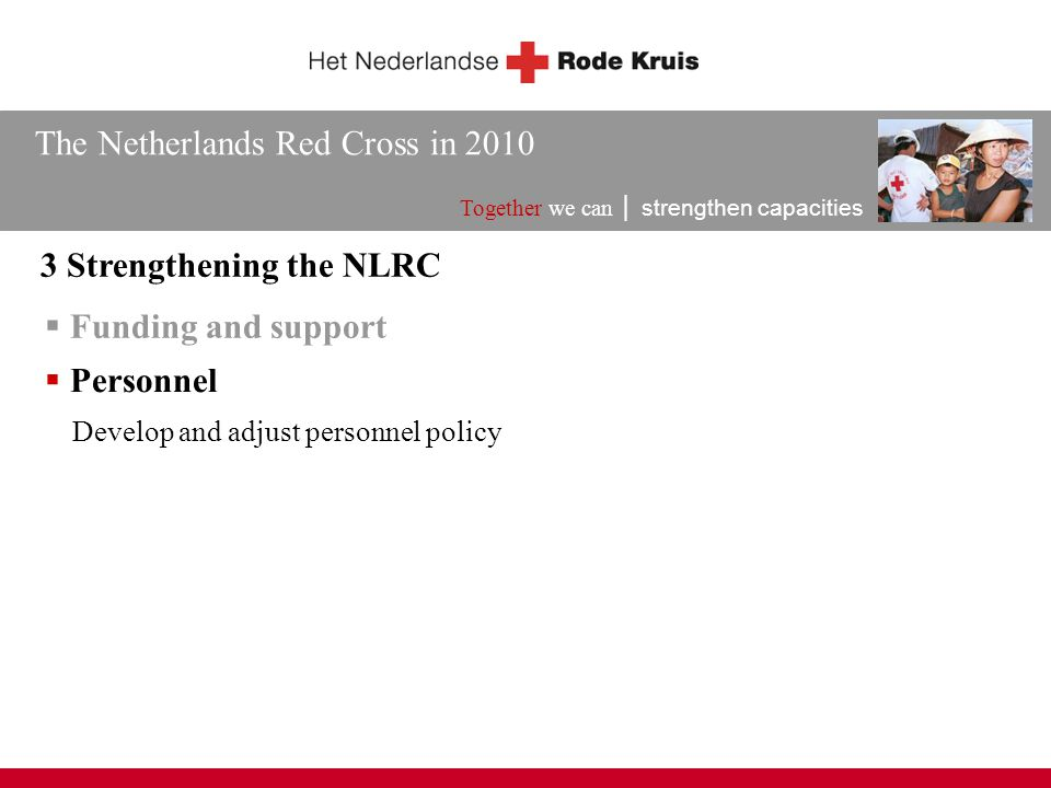 The Netherlands Red Cross in 2010 Together we can │ strengthen capacities 3 Strengthening the NLRC  Funding and support Develop and adjust personnel policy  Personnel