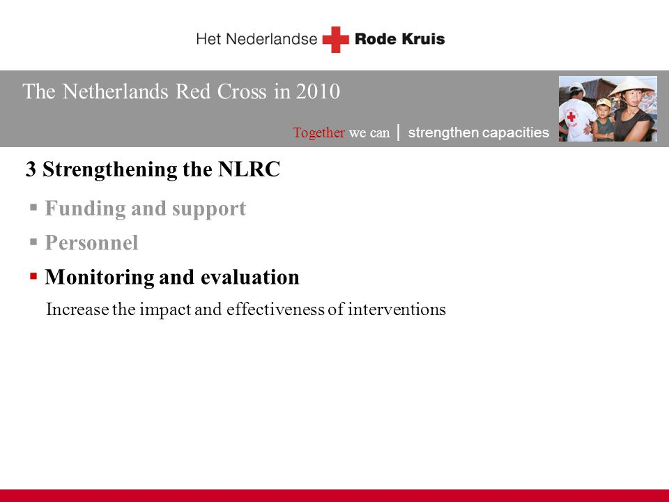 The Netherlands Red Cross in 2010 Together we can │ strengthen capacities 3 Strengthening the NLRC  Funding and support Increase the impact and effec