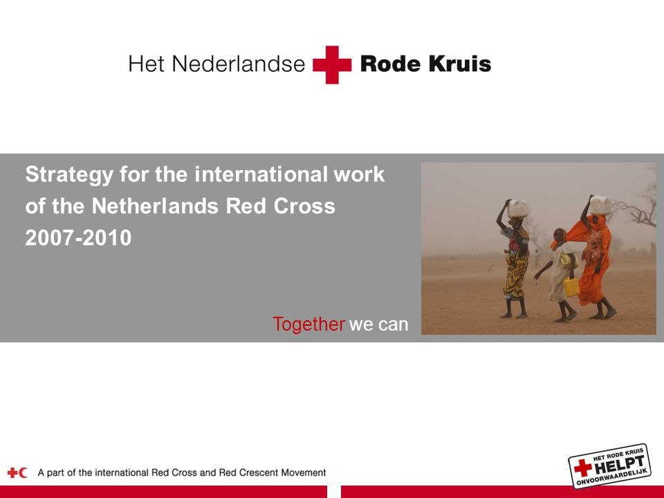 Together we can Strategy for the international work of the Netherlands Red Cross 2007-2010