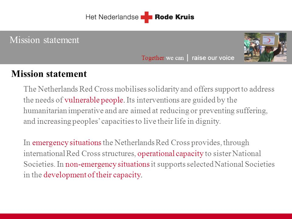 Mission statement Together we can │ raise our voice The Netherlands Red Cross mobilises solidarity and offers support to address the needs of vulnerab