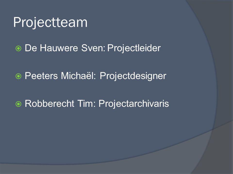 Projectteam  De Hauwere Sven:Projectleider  Peeters Michaël: Projectdesigner  Robberecht Tim: Projectarchivaris