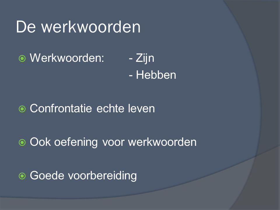 De werkwoorden  Werkwoorden:- Zijn - Hebben  Confrontatie echte leven  Ook oefening voor werkwoorden  Goede voorbereiding