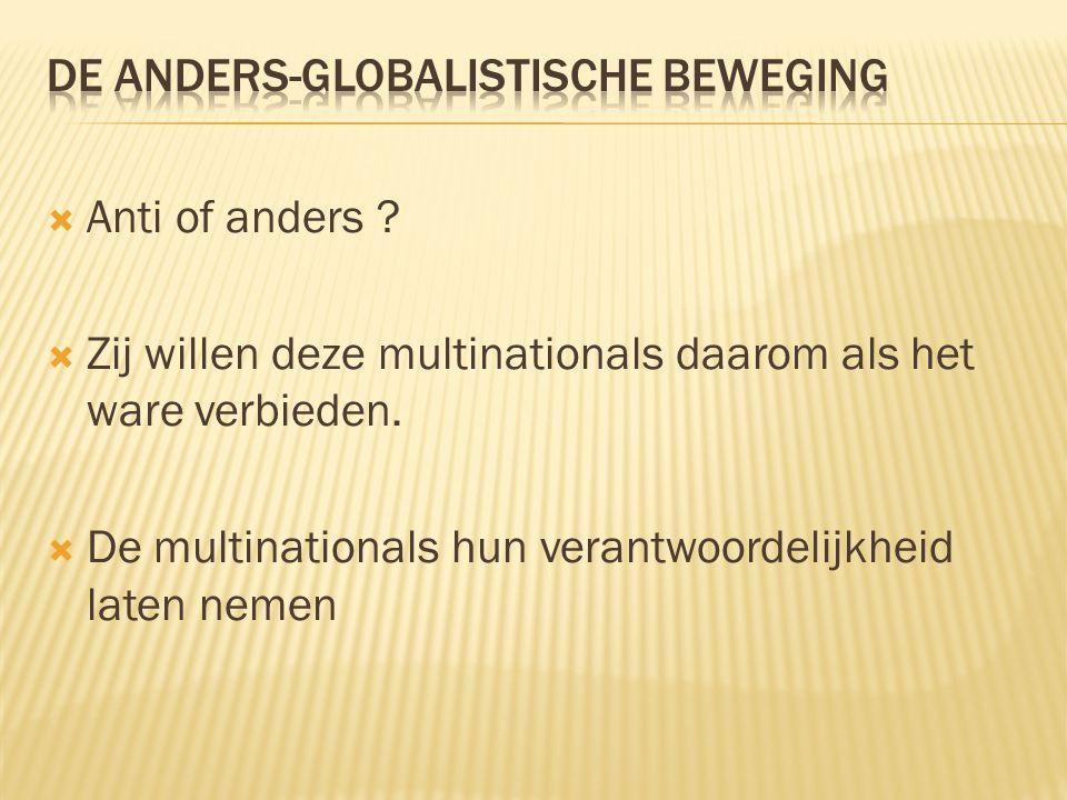  Anti of anders ?  Zij willen deze multinationals daarom als het ware verbieden.  De multinationals hun verantwoordelijkheid laten nemen