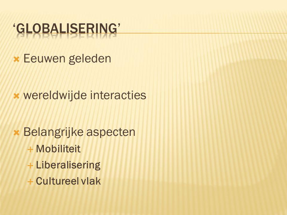  Eeuwen geleden  wereldwijde interacties  Belangrijke aspecten  Mobiliteit  Liberalisering  Cultureel vlak